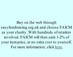 Buy on the web through easyfundraising.org.uk and choose FAICM as your charity. With hundreds of retailers involved, FAICM will then earn 1-2% of your item price, at no extra cost to yourself.  For more information, click here.